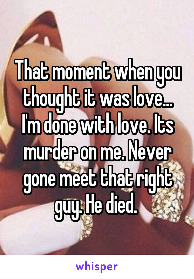 That moment when you thought it was love... I'm done with love. Its murder on me. Never gone meet that right guy. He died.