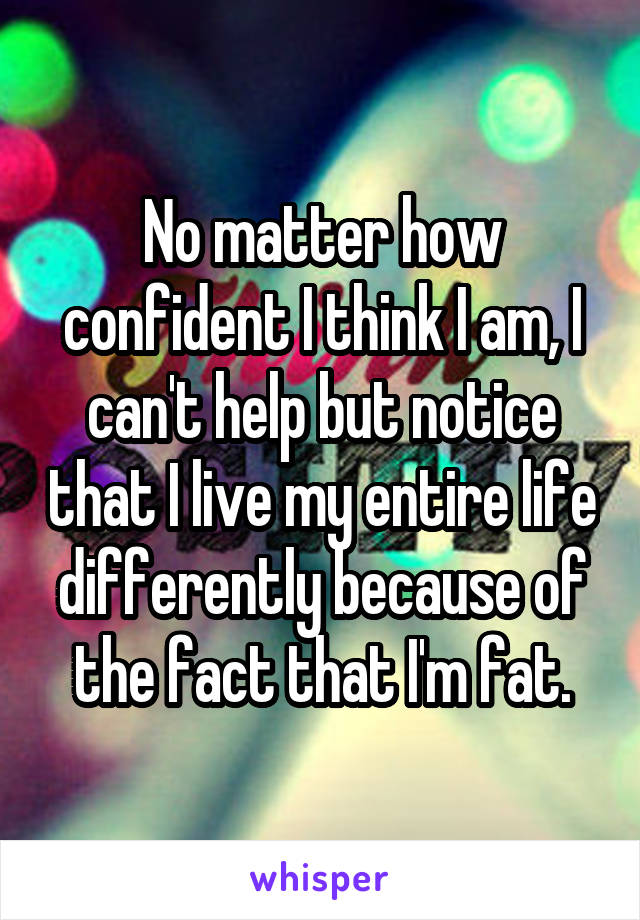No matter how confident I think I am, I can't help but notice that I live my entire life differently because of the fact that I'm fat.