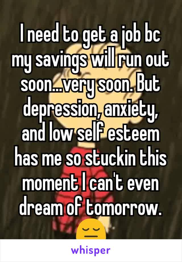 I need to get a job bc my savings will run out soon...very soon. But depression, anxiety, and low self esteem has me so stuckin this moment I can't even dream of tomorrow. 😔