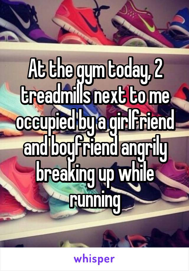 At the gym today, 2 treadmills next to me occupied by a girlfriend and boyfriend angrily breaking up while running