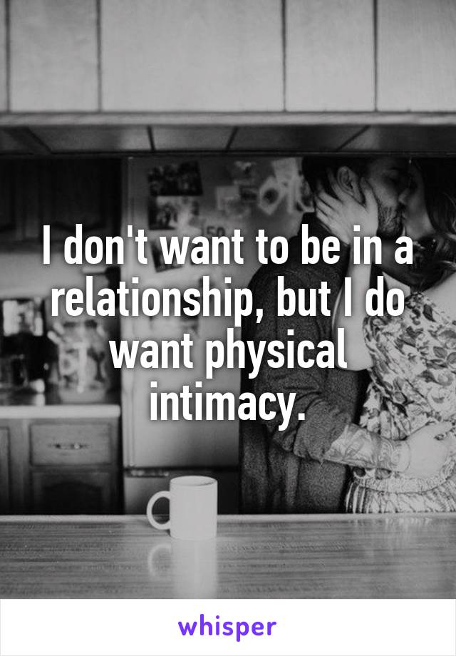 I don't want to be in a relationship, but I do want physical intimacy.