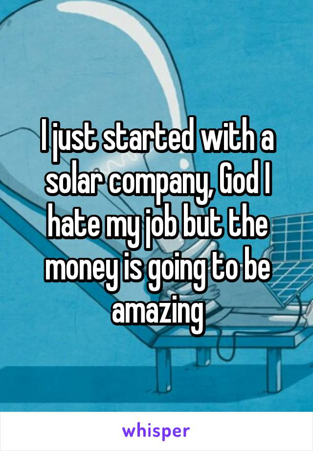 I just started with a solar company, God I hate my job but the money is going to be amazing