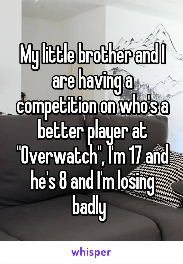 "My little brother and I are having a competition on who's a better player at ""Overwatch"", I'm 17 and he's 8 and I'm losing badly"