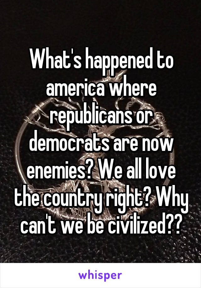 What's happened to america where republicans or democrats are now enemies? We all love the country right? Why can't we be civilized??