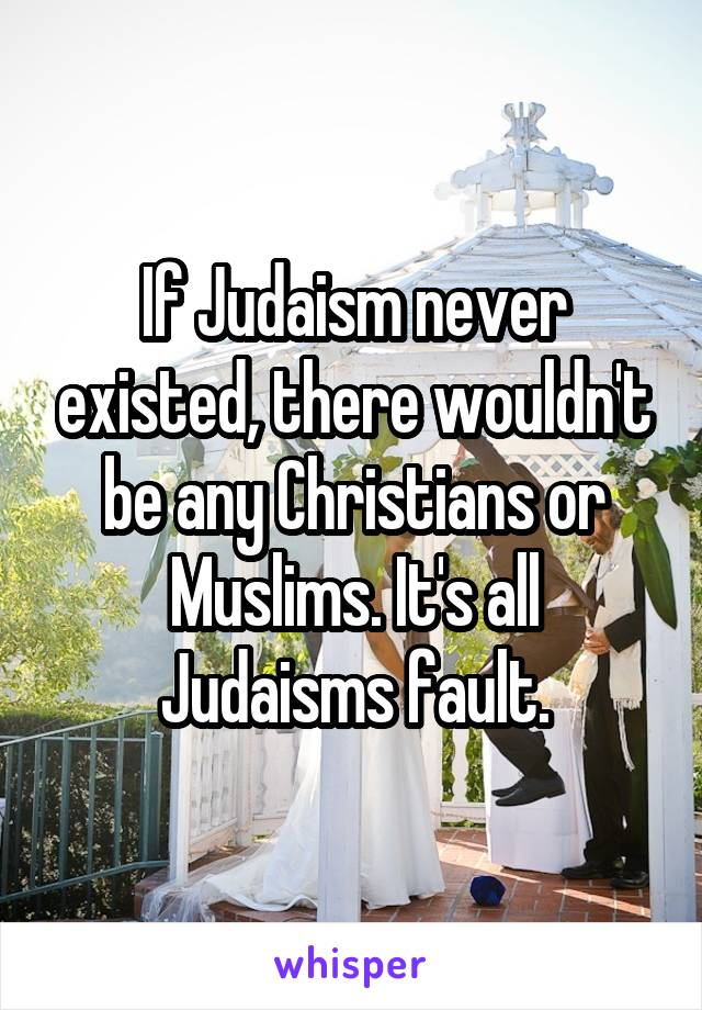 If Judaism never existed, there wouldn't be any Christians or Muslims. It's all Judaisms fault.