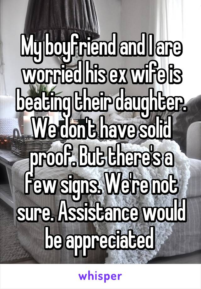 My boyfriend and I are worried his ex wife is beating their daughter. We don't have solid proof. But there's a few signs. We're not sure. Assistance would be appreciated