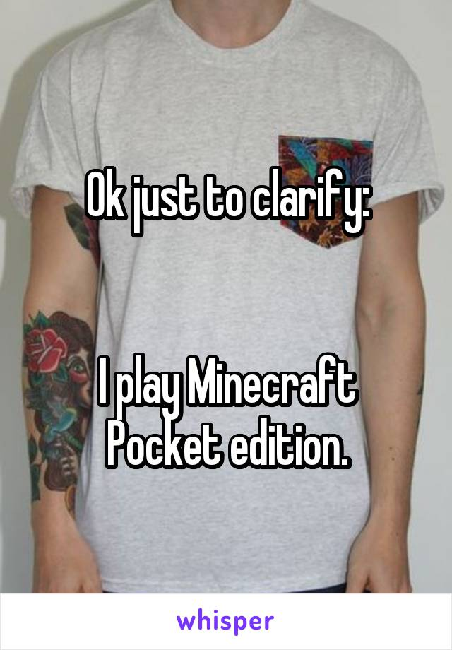 Ok just to clarify:   I play Minecraft Pocket edition.