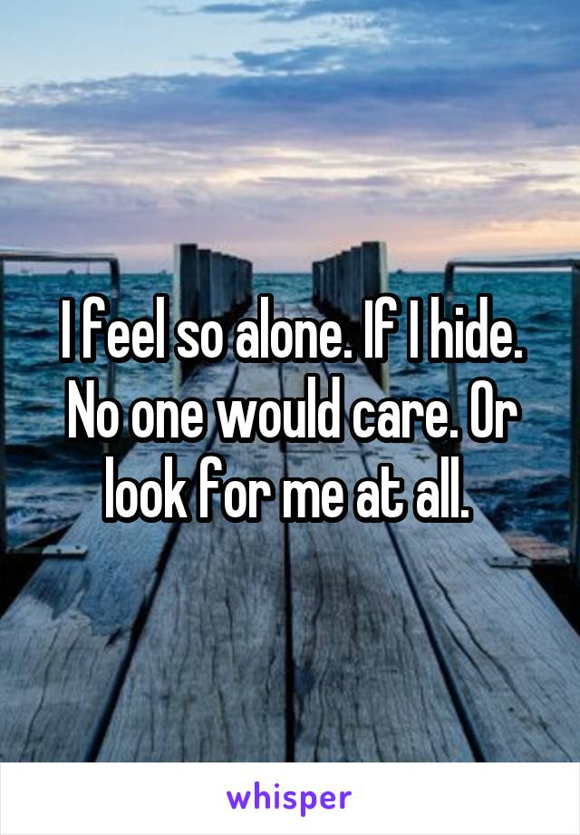 I feel so alone. If I hide. No one would care. Or look for me at all.