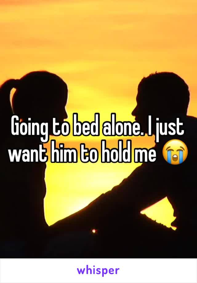 Going to bed alone. I just want him to hold me 😭