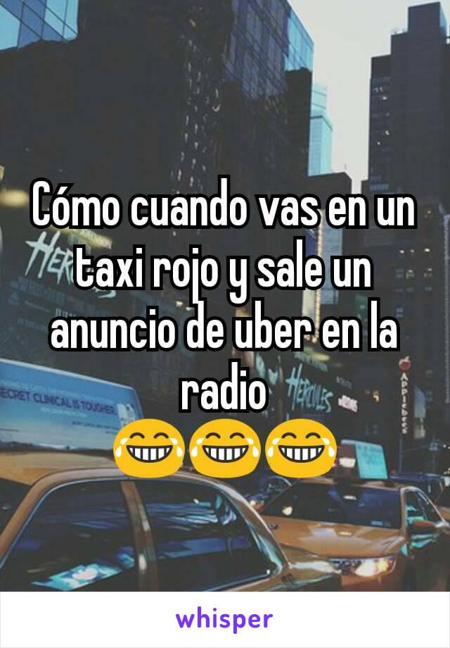 Cómo cuando vas en un taxi rojo y sale un anuncio de uber en la radio 😂😂😂
