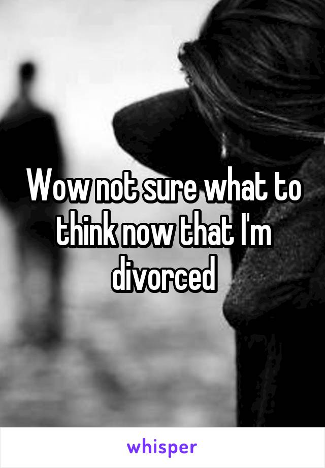 Wow not sure what to think now that I'm divorced
