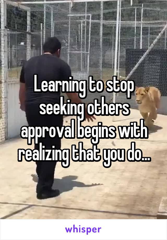 Learning to stop seeking others approval begins with realizing that you do...