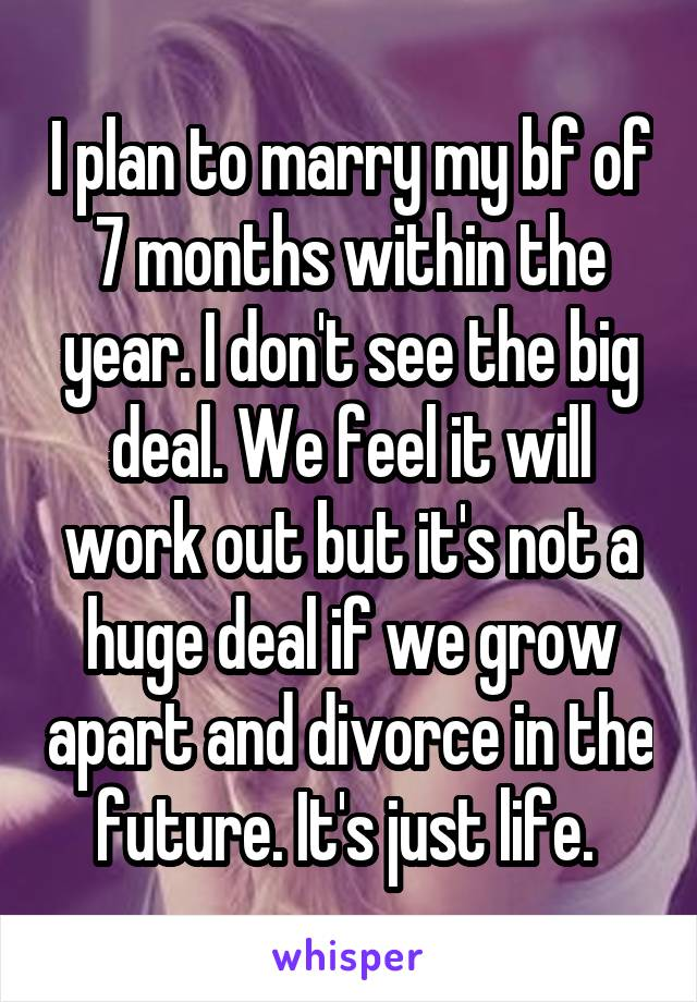 I plan to marry my bf of 7 months within the year. I don't see the big deal. We feel it will work out but it's not a huge deal if we grow apart and divorce in the future. It's just life.