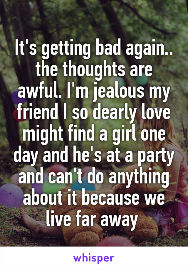 It's getting bad again.. the thoughts are awful. I'm jealous my friend I so dearly love might find a girl one day and he's at a party and can't do anything about it because we live far away