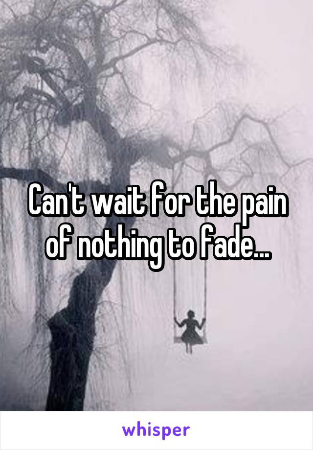 Can't wait for the pain of nothing to fade...