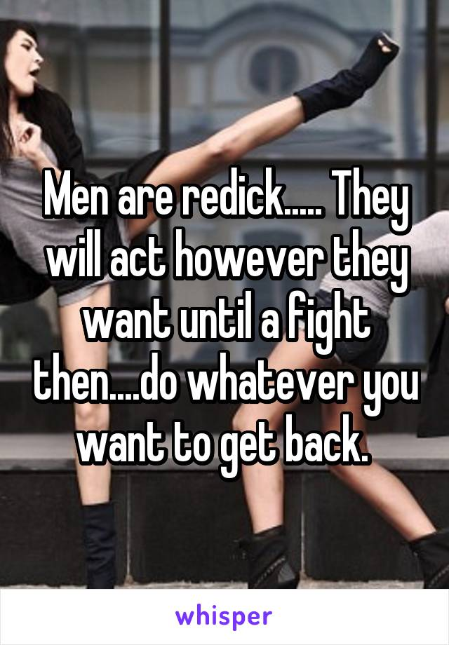 Men are redick..... They will act however they want until a fight then....do whatever you want to get back.