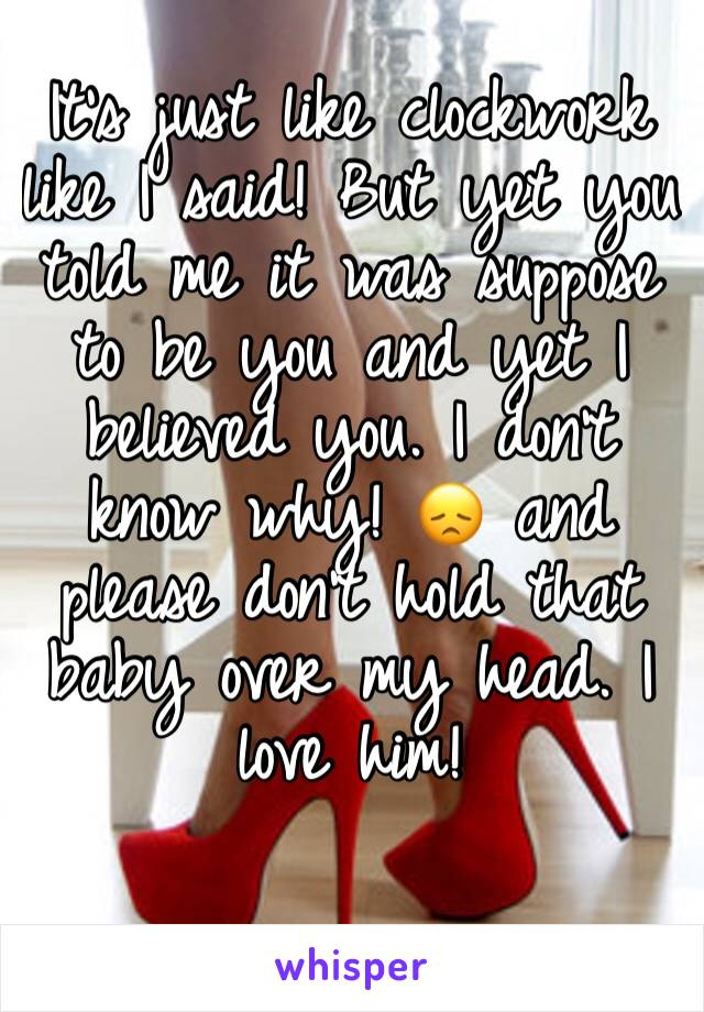 It's just like clockwork like I said! But yet you told me it was suppose to be you and yet I believed you. I don't know why! 😞 and please don't hold that baby over my head. I love him!