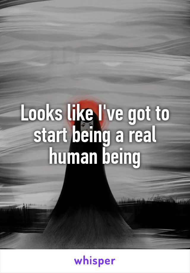 Looks like I've got to start being a real human being