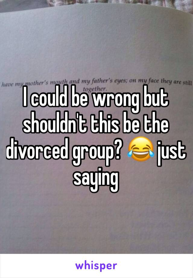 I could be wrong but shouldn't this be the divorced group? 😂 just saying