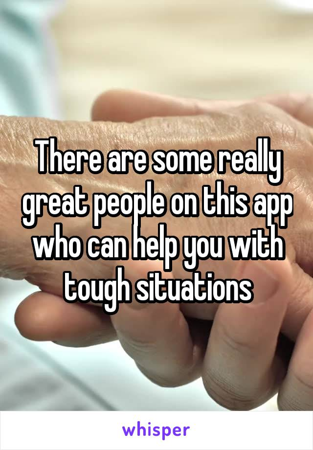 There are some really great people on this app who can help you with tough situations