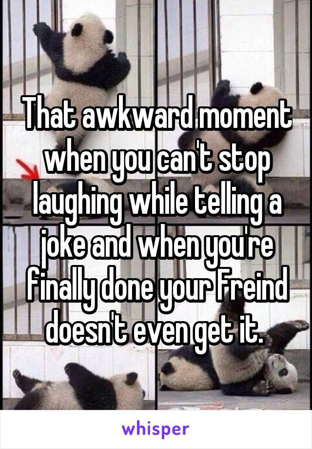 That awkward moment when you can't stop laughing while telling a joke and when you're finally done your Freind doesn't even get it.