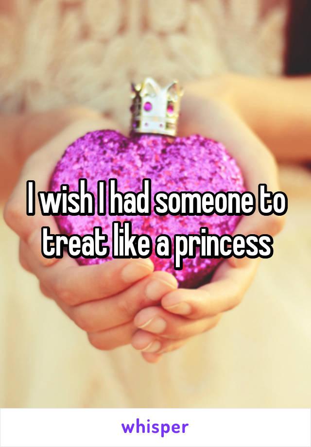 I wish I had someone to treat like a princess