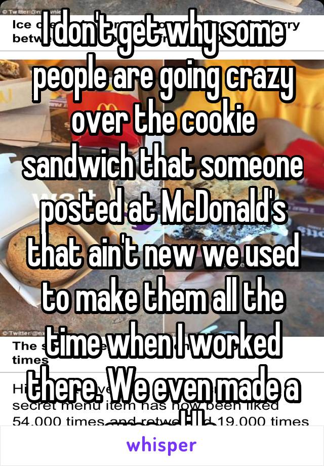 I don't get why some people are going crazy over the cookie sandwich that someone posted at McDonald's that ain't new we used to make them all the time when I worked there. We even made a quesadilla