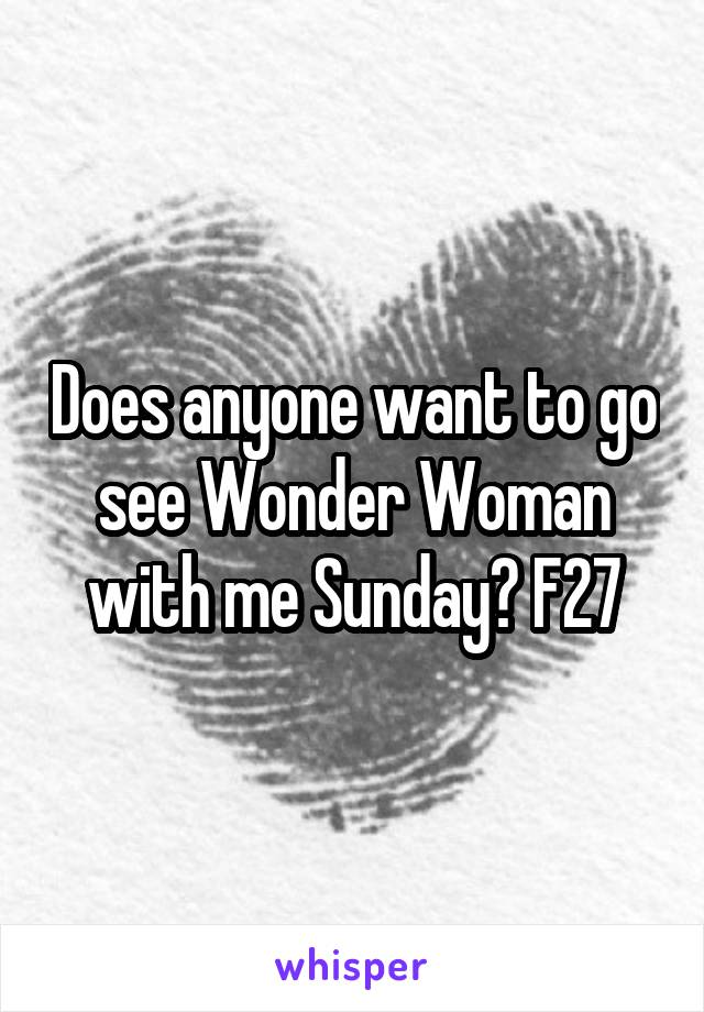 Does anyone want to go see Wonder Woman with me Sunday? F27