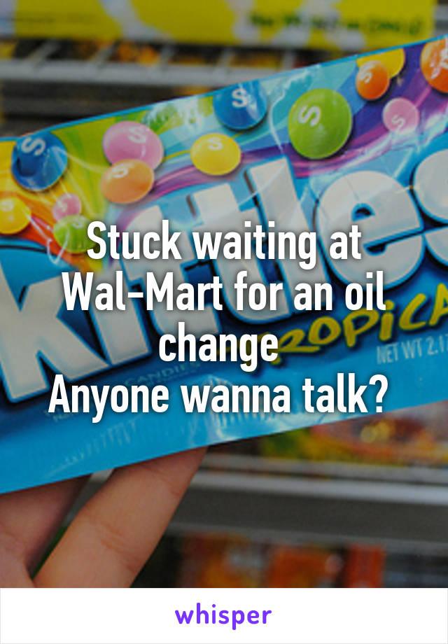 Stuck waiting at Wal-Mart for an oil change  Anyone wanna talk?