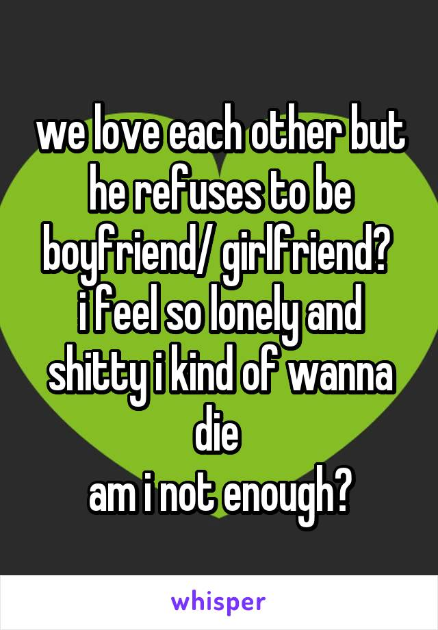 we love each other but he refuses to be boyfriend/ girlfriend?  i feel so lonely and shitty i kind of wanna die  am i not enough?