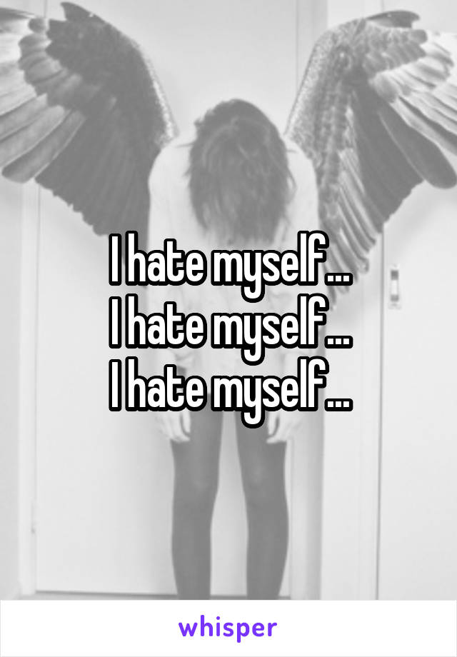I hate myself... I hate myself... I hate myself...