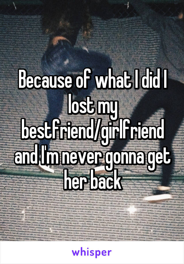 Because of what I did I lost my bestfriend/girlfriend and I'm never gonna get her back