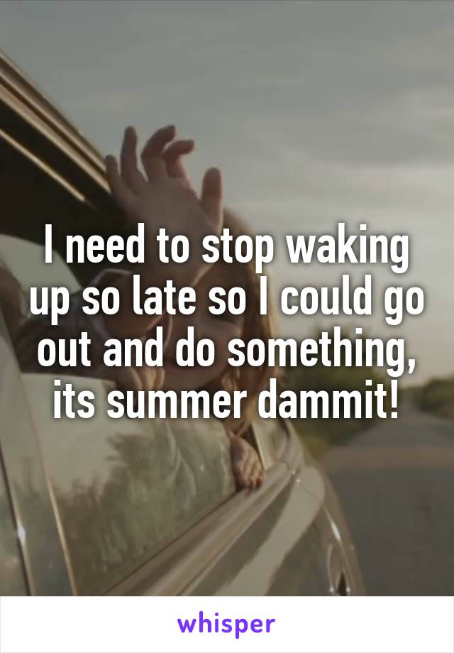 I need to stop waking up so late so I could go out and do something, its summer dammit!