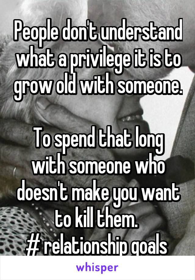 People don't understand what a privilege it is to grow old with someone.  To spend that long with someone who doesn't make you want to kill them.  # relationship goals