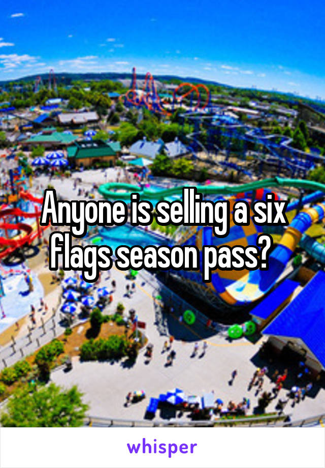 Anyone is selling a six flags season pass?