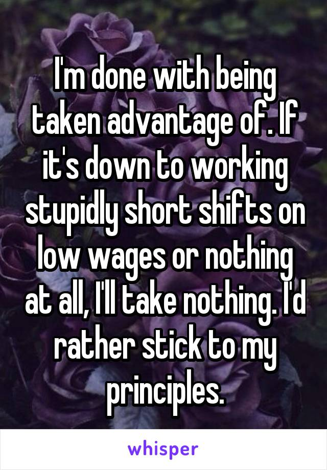 I'm done with being taken advantage of. If it's down to working stupidly short shifts on low wages or nothing at all, I'll take nothing. I'd rather stick to my principles.