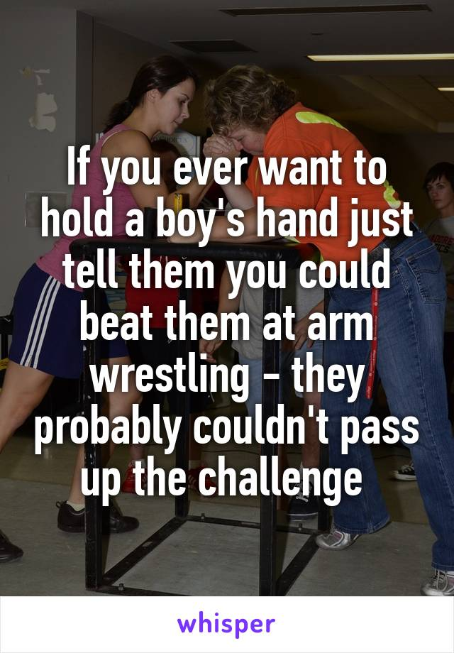 If you ever want to hold a boy's hand just tell them you could beat them at arm wrestling - they probably couldn't pass up the challenge