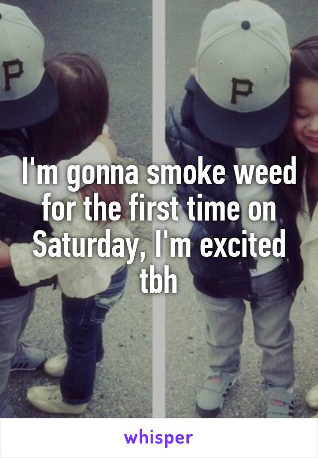 I'm gonna smoke weed for the first time on Saturday, I'm excited tbh