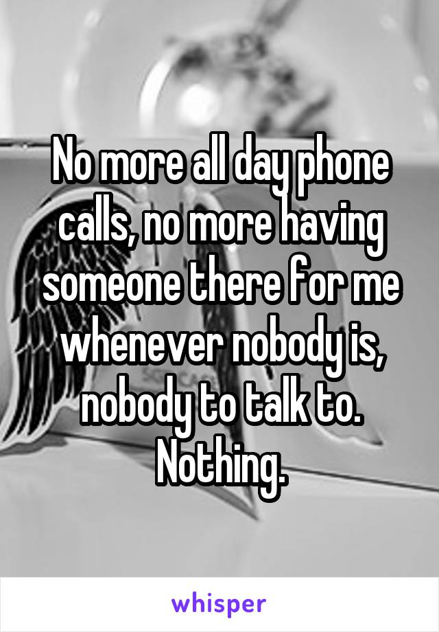 No more all day phone calls, no more having someone there for me whenever nobody is, nobody to talk to. Nothing.