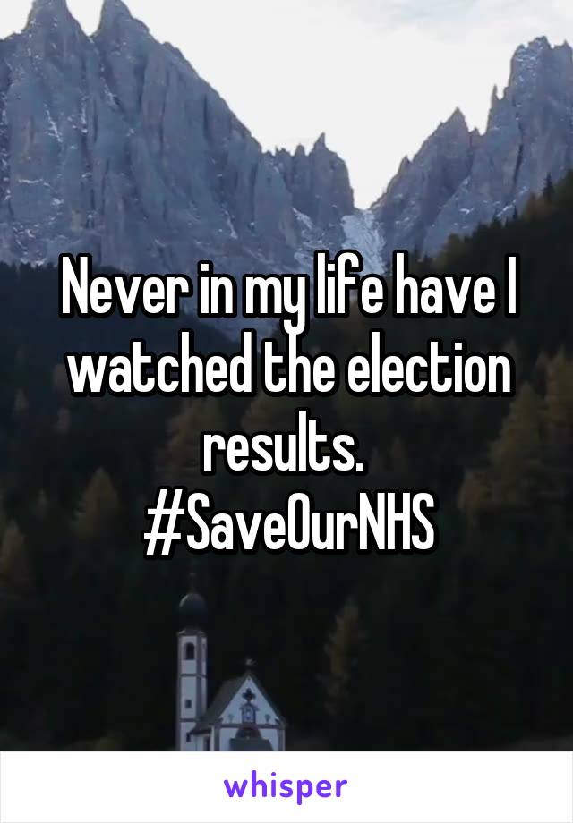 Never in my life have I watched the election results.  #SaveOurNHS