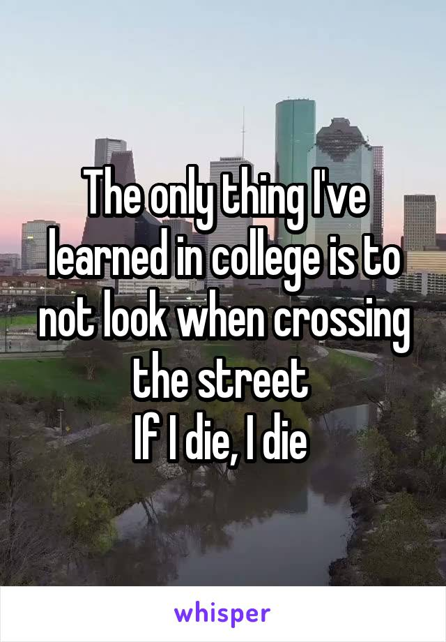 The only thing I've learned in college is to not look when crossing the street  If I die, I die