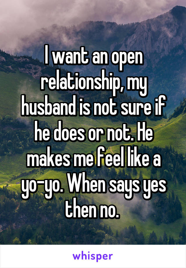 I want an open relationship, my husband is not sure if he does or not. He makes me feel like a yo-yo. When says yes then no.