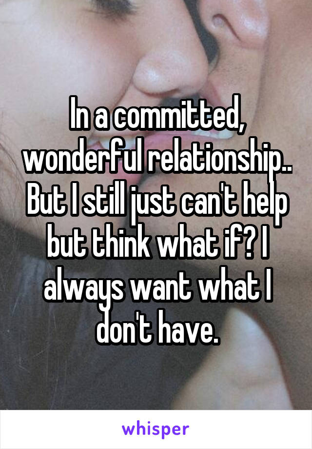 In a committed, wonderful relationship.. But I still just can't help but think what if? I always want what I don't have.