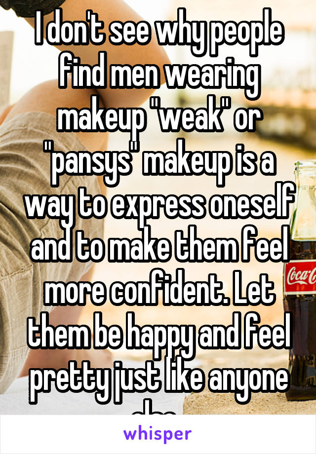 """I don't see why people find men wearing makeup """"weak"""" or """"pansys"""" makeup is a way to express oneself and to make them feel more confident. Let them be happy and feel pretty just like anyone else."""