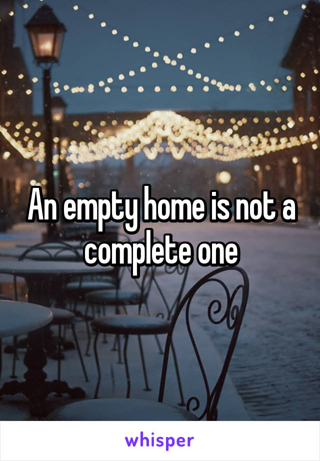 An empty home is not a complete one