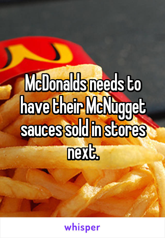 McDonalds needs to have their McNugget sauces sold in stores next.
