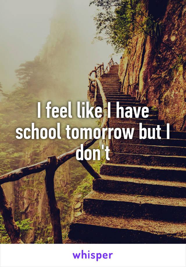 I feel like I have school tomorrow but I don't