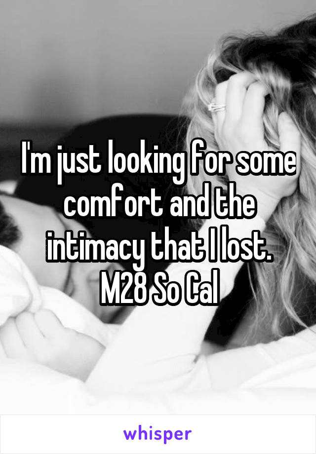 I'm just looking for some comfort and the intimacy that I lost. M28 So Cal