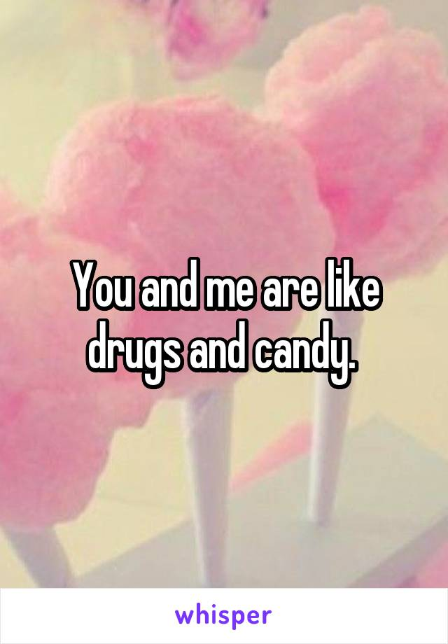 You and me are like drugs and candy.