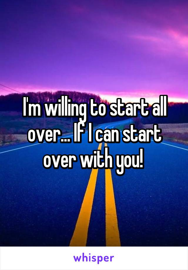 I'm willing to start all over... If I can start over with you!